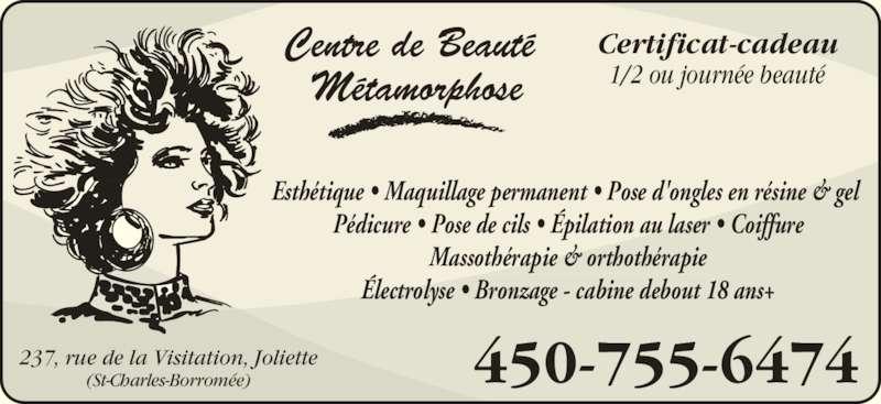 Centre De Beauté Métamorphose (450-755-6474) - Annonce illustrée======= - Centre de Beauté  Métamorphose 1/2 ou journée beauté Certificat-cadeau Esthétique • Maquillage permanent • Pose d'ongles en résine & gel  Pédicure • Pose de cils • Épilation au laser • Coiffure Massothérapie & orthothérapie Électrolyse • Bronzage - cabine debout 18 ans+ 237, rue de la Visitation, Joliette (St-Charles-Borromée) 450-755-6474