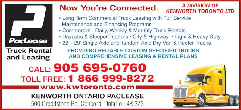 Kenworth Ontario Paclease (905-695-0760) - Display Ad - Maintenance and Financing Programs • Commercial - Daily, Weekly & Monthly Truck Rentals • Daycabs & Sleeper Tractors • City & Highway  • Light & Heavy Duty • 22' - 29' Single Axle and Tandem Axle Dry Van & Reefer Trucks CALL: 905 695-0760 TOLL FREE: 1 866 999-8272 www.kwtoronto.com KENWORTH ONTARIO PACLEASE 500 Creditstone Rd, Concord, Ontario L4K 3Z3 PROVIDING RELIABLE CUSTOM SPECIFIED TRUCKS AND COMPREHENSIVE LEASING & RENTAL PLANS Truck Rental and Leasing  PacLease A DIVISION OF KENWORTH TORONTO LTDNow You're Connected. • Long Term Commercial Truck Leasing with Full Service