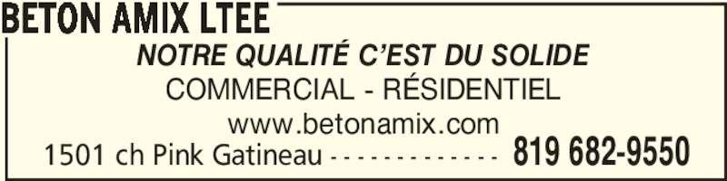 Béton Amix Ltée (819-682-9550) - Annonce illustrée======= - 1501 ch Pink Gatineau - - - - - - - - - - - - - 819 682-9550 BETON AMIX LTEE NOTRE QUALITÉ C'EST DU SOLIDE COMMERCIAL - RÉSIDENTIEL www.betonamix.com