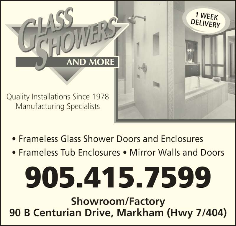 Glass Showers & More (905-415-7599) - Display Ad - • Frameless Glass Shower Doors and Enclosures • Frameless Tub Enclosures • Mirror Walls and Doors Quality Installations Since 1978 Manufacturing Specialists Showroom/Factory 90 B Centurian Drive, Markham (Hwy 7/404) 905.415.7599 1 WEEKDELIVERY AND MORE