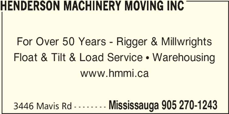 Henderson Machinery Moving And Installation Limi ted (905-270-1243) - Display Ad - For Over 50 Years - Rigger & Millwrights Float & Tilt & Load Service π Warehousing www.hmmi.ca 3446 Mavis Rd - - - - - - - - Mississauga 905 270-1243 HENDERSON MACHINERY MOVING INC