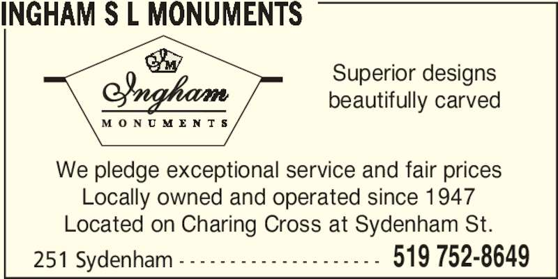 Ingham S L Monuments (519-752-8649) - Display Ad - INGHAM S L MONUMENTS 251 Sydenham - - - - - - - - - - - - - - - - - - - - 519 752-8649 We pledge exceptional service and fair prices Locally owned and operated since 1947 Located on Charing Cross at Sydenham St. Ingha Superior designsbeautifully carved