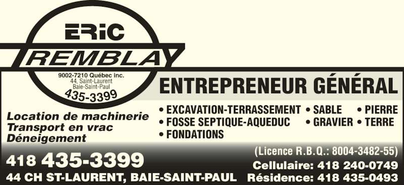 Tremblay Eric (9002-7210 Québec Inc) (4184353399) - Annonce illustrée======= - ENTREPRENEUR GÉNÉRAL 418 435-3399 44 CH ST-LAURENT, BAIE-SAINT-PAUL (Licence R.B.Q.: 8004-3482-55) Cellulaire: 418 240-0749 Résidence: 418 435-0493 • EXCAVATION-TERRASSEMENT • FOSSE SEPTIQUE-AQUEDUC • FONDATIONS Location de machinerie Transport en vrac Déneigement • SABLE • GRAVIER • PIERRE • TERRE