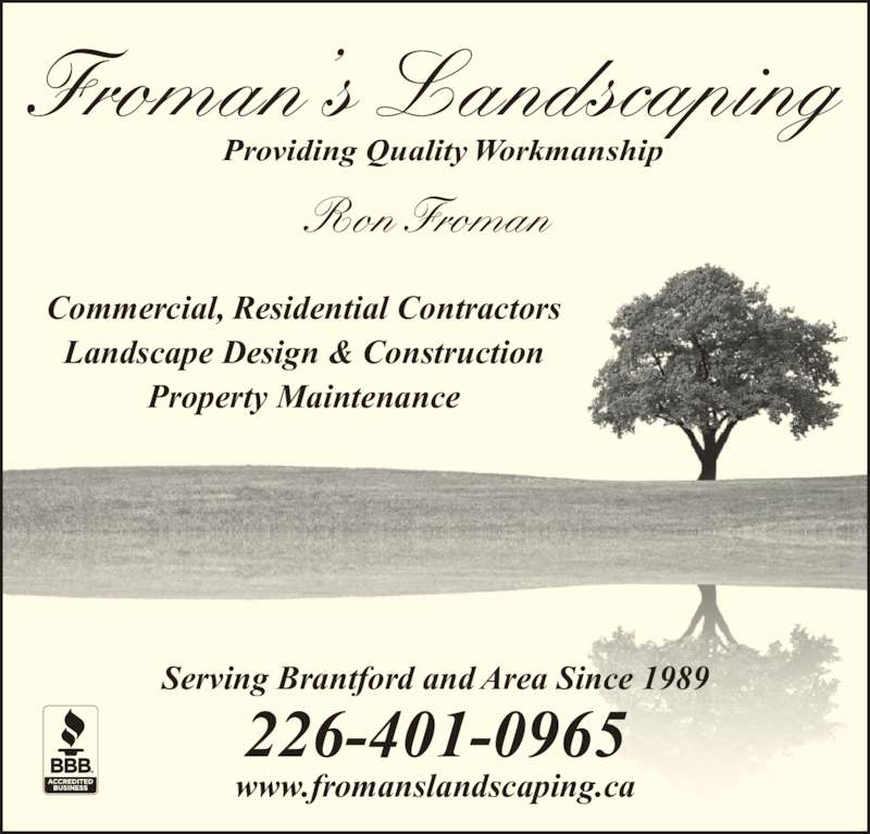 Froman's Landscaping (519-756-0704) - Display Ad - Landscape Design & Construction Property Maintenance Serving Brantford and Area Since 1989 226-401-0965 www.fromanslandscaping.ca Froman's Landscaping Providing Quality Workmanship Ron Froman Commercial, Residential Contractors