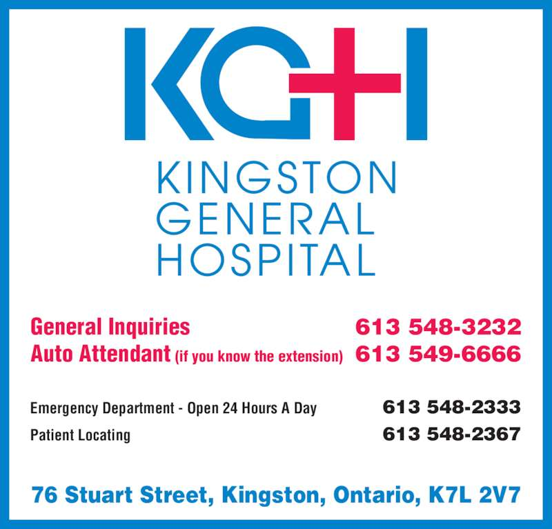 Kingston General Hospital (613-548-3232) - Display Ad - 76 Stuart Street, Kingston, Ontario, K7L 2V7 Emergency Department - Open 24 Hours A Day 613 548-2333 Patient Locating 613 548-2367 General Inquiries 613 548-3232 Auto Attendant (if you know the extension) 613 549-6666