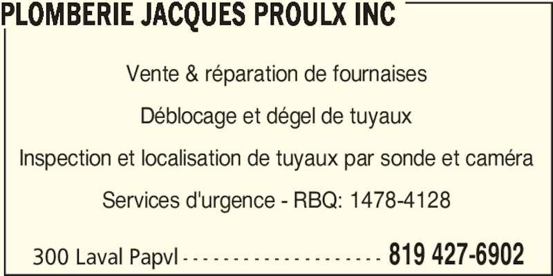 Plomberie Jacques Proulx Inc (819-427-6902) - Annonce illustrée======= - PLOMBERIE JACQUES PROULX INC Vente & réparation de fournaises Déblocage et dégel de tuyaux Inspection et localisation de tuyaux par sonde et caméra Services d'urgence - RBQ: 1478-4128 300 Laval Papvl - - - - - - - - - - - - - - - - - - - - 819 427-6902