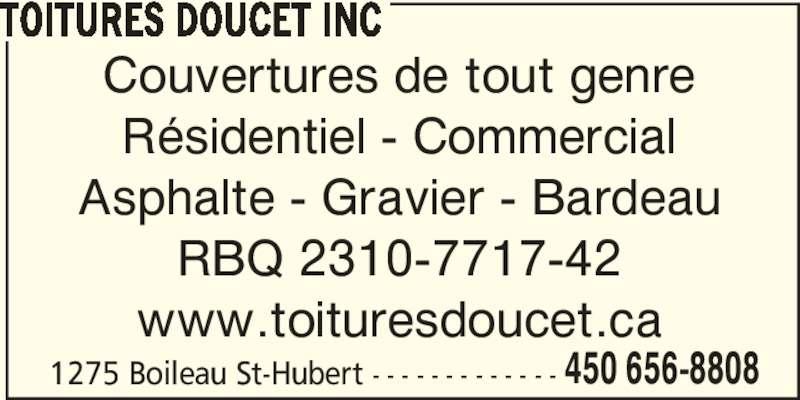 Toitures Gilles Doucet Inc (450-656-8808) - Annonce illustrée======= - TOITURES DOUCET INC Couvertures de tout genre Résidentiel - Commercial Asphalte - Gravier - Bardeau RBQ 2310-7717-42 www.toituresdoucet.ca 1275 Boileau St-Hubert - - - - - - - - - - - - - 450 656-8808