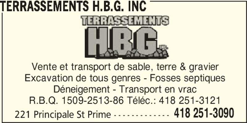 Terrassements H.B.G. Inc (418-251-3090) - Annonce illustrée======= - 418 251-3090 TERRASSEMENTS H.B.G. INC Vente et transport de sable, terre & gravier Excavation de tous genres - Fosses septiques Déneigement - Transport en vrac R.B.Q. 1509-2513-86 Téléc.: 418 251-3121 221 Principale St Prime - - - - - - - - - - - - -