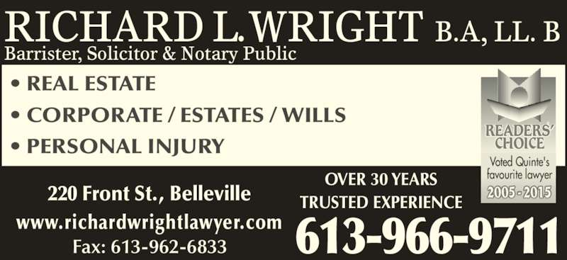 Richard L Wright (6139669711) - Display Ad - 220 Front St., Belleville TRUSTED EXPERIENCE OVER 30 YEARS www.richardwrightlawyer.com 613-966-9711 • REAL ESTATE • CORPORATE / ESTATES / WILLS  • PERSONAL INJURY 2005 - 2015 READERS' CHOICE Voted Quinte's favourite lawyer RICHARD L. WRIGHT B.A, LL. B Fax: 613-962-6833 Barrister, Solicitor & Notary Public