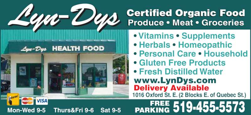 Lyn-Dys Health Food (519-455-5573) - Display Ad - • Vitamins • Supplements • Herbals • Homeopathic • Personal Care • Household • Gluten Free Products  • Fresh Distilled Water Delivery Available www.LynDys.com 1016 Oxford St. E. (2 Blocks E. of Quebec St.) Lyn-Dys Certified Organic FoodProduce • Meat • Groceries Mon-Wed 9-5     Thurs&Fri 9-6    Sat 9-5 519-455-5573FREEPARKING