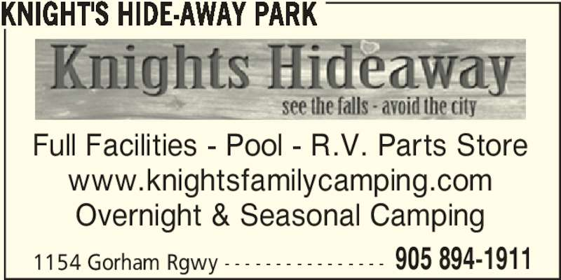 Knight's Hide-Away Park (905-894-1911) - Display Ad - Full Facilities - Pool - R.V. Parts Store www.knightsfamilycamping.com Overnight & Seasonal Camping 1154 Gorham Rgwy - - - - - - - - - - - - - - - - 905 894-1911 KNIGHT'S HIDE-AWAY PARK