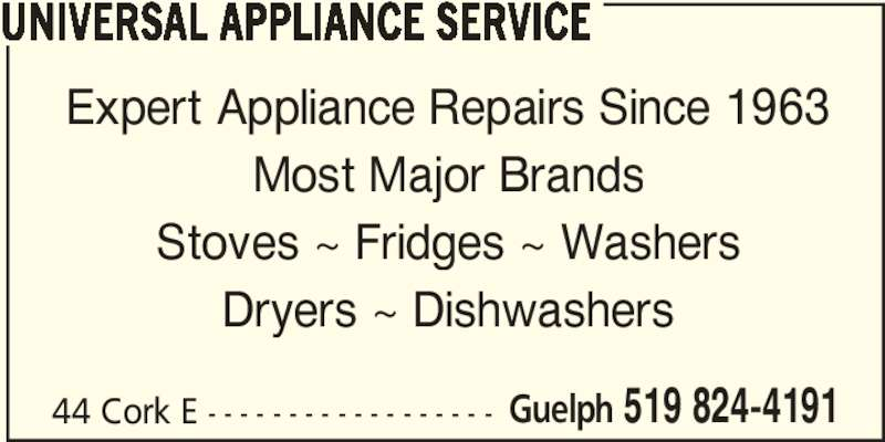 Universal Appliance Service (519-824-4191) - Display Ad - 44 Cork E - - - - - - - - - - - - - - - - - - Guelph 519 824-4191 UNIVERSAL APPLIANCE SERVICE Expert Appliance Repairs Since 1963 Most Major Brands Stoves ~ Fridges ~ Washers Dryers ~ Dishwashers