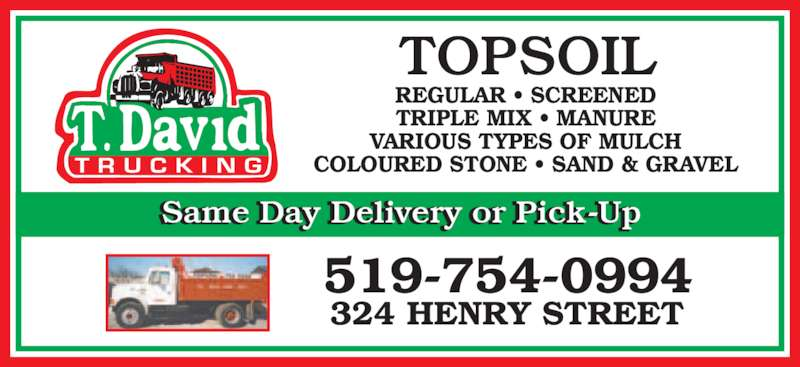 David T Trucking (519-754-0994) - Display Ad - TOPSOIL REGULAR • SCREENED TRIPLE MIX • MANURE VARIOUS TYPES OF MULCH COLOURED STONE • SAND & GRAVEL Same Day Delivery or Pick-Up 324 HENRY STREET 519-754-0994