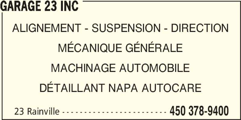 Garage 23 Inc (450-378-9400) - Annonce illustrée======= - 23 Rainville - - - - - - - - - - - - - - - - - - - - - - - - 450 378-9400 GARAGE 23 INC ALIGNEMENT - SUSPENSION - DIRECTION MÉCANIQUE GÉNÉRALE MACHINAGE AUTOMOBILE DÉTAILLANT NAPA AUTOCARE