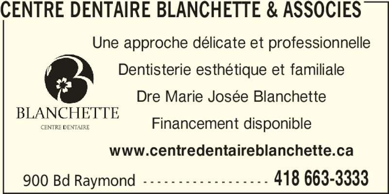 Centre Dentaire Blanchette & Associés (4186633333) - Annonce illustrée======= - CENTRE DENTAIRE BLANCHETTE & ASSOCIES Une approche délicate et professionnelle Dentisterie esthétique et familiale Dre Marie Josée Blanchette Financement disponible www.centredentaireblanchette.ca 900 Bd Raymond - - - - - - - - - - - - - - - - - - 418 663-3333