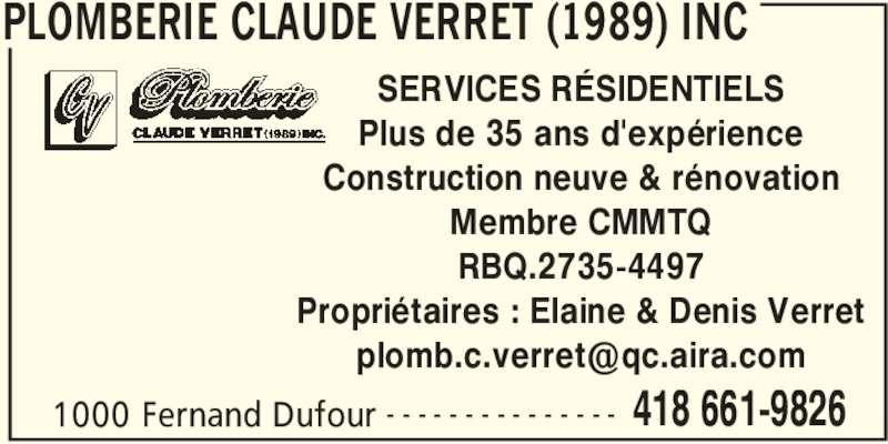 Plomberie Claude Verret (1989) Inc (418-661-9826) - Annonce illustrée======= - PLOMBERIE CLAUDE VERRET (1989) INC 1000 Fernand Dufour 418 661-9826- - - - - - - - - - - - - - - SERVICES RÉSIDENTIELS Plus de 35 ans d'expérience Construction neuve & rénovation Membre CMMTQ RBQ.2735-4497 Propriétaires : Elaine & Denis Verret