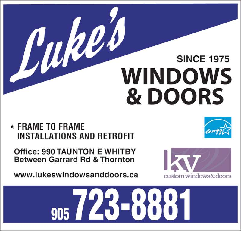 Luke's Windows & Doors (905-723-8881) - Display Ad - SINCE 1975 Between Garrard Rd & Thornton Office: 990 TAUNTON E WHITBY www.lukeswindowsanddoors.ca       FRAME TO FRAME       INSTALLATIONS AND RETROFIT