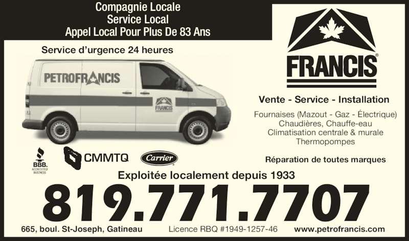 Petro-Francis (819-771-7707) - Annonce illustrée======= - Service Local Appel Local Pour Plus De 83 Ans CMMTQ Service d'urgence 24 heures Réparation de toutes marques Licence RBQ #1949-1257-46 Fournaises (Mazout - Gaz - Électrique) Vente - Service - Installation  Chaudières, Chauffe-eau Climatisation centrale & murale Thermopompes 819.771.7707 665, boul. St-Joseph, Gatineau www.petrofrancis.com Exploitée localement depuis 1933 Compagnie Locale