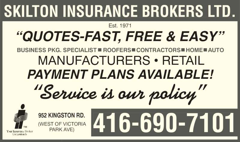 "Skilton Insurance Brokers Ltd (416-690-7101) - Display Ad - MANUFACTURERS • RETAIL SKILTON INSURANCE BROKERS LTD. Est 1971.  ""Service is our policy"" PAYMENT PLANS AVAILABLE! ""QUOTES-FAST, FREE & EASY"" BUSINESS PKG. SPECIALIST    ROOFERS • CONTRACTORS • HOME • AUTO -7101416-690952 KINGSTON RD.(WEST OF VICTORIAPARK AVE)"
