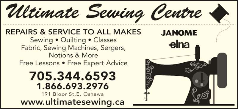 Ultimate Sewing Centre (9054369193) - Display Ad - Sewing • Quilting • Classes Fabric, Sewing Machines, Sergers, Notions & More Free Lessons • Free Expert Advice 705.344.6593 1.866.693.2976 191 Bloor St.E. Oshawa www.ultimatesewing.ca Ultimate Sewing Centre REPAIRS & SERVICE TO ALL MAKES