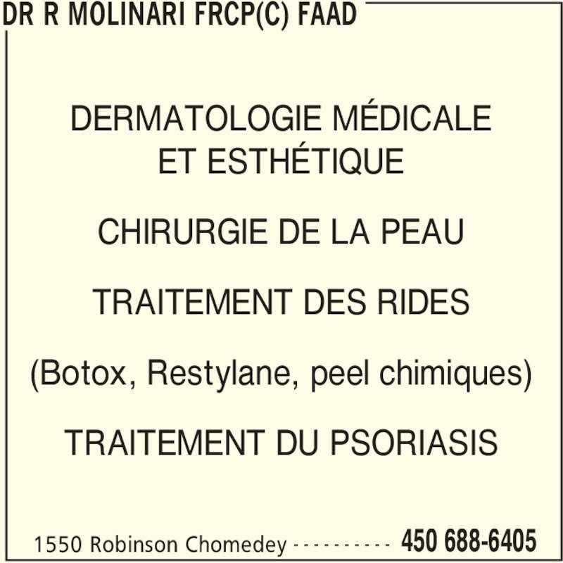 Dr R Molinari FRCP(C) FAAD (450-688-6405) - Annonce illustrée======= - 1550 Robinson Chomedey 450 688-6405- - - - - - - - - - DERMATOLOGIE MÉDICALE ET ESTHÉTIQUE CHIRURGIE DE LA PEAU TRAITEMENT DES RIDES (Botox, Restylane, peel chimiques) TRAITEMENT DU PSORIASIS DR R MOLINARI FRCP(C) FAAD