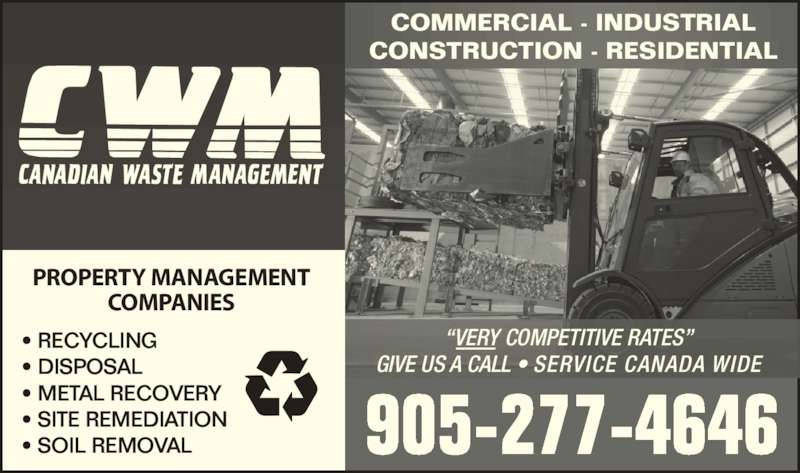 "Canadian Waste Management (905-277-4646) - Display Ad - • RECYCLING • DISPOSAL • METAL RECOVERY • SITE REMEDIATION • SOIL REMOVAL 905-277-4646 COMMERCIAL - INDUSTRIAL CONSTRUCTION - RESIDENTIAL GIVE US A CALL • SERVICE CANADA WIDE ""VERY COMPETITIVE RATES"" PROPERTY MANAGEMENT COMPANIES"