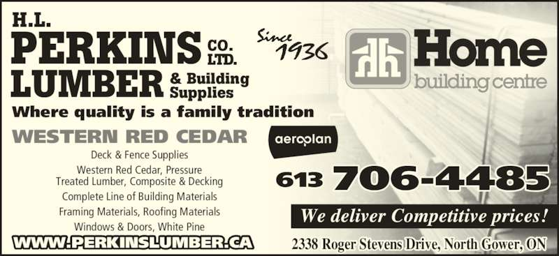 Perkins Home Building Centre - Home Hardware (613-489-3735) - Display Ad - We deliver Competitive prices! WWW.PERKINSLUMBER.CA H.L. PERKINS LUMBER CO. LTD. & Building Supplies Where quality is a family tradition Deck & Fence Supplies Western Red Cedar, Pressure Treated Lumber, Composite & Decking Complete Line of Building Materials 2338 Roger Stevens Drive, North Gower, ON Framing Materials, Roofing Materials Windows & Doors, White Pine  WESTERN RED CEDAR 613 706-4485
