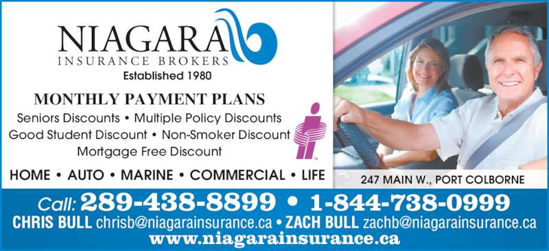 Niagara Insurance Brokers (905-834-7722) - Display Ad - MONTHLY PAYMENT PLANS Seniors Discounts • Multiple Policy Discounts Good Student Discount • Non-Smoker Discount Mortgage Free Discount Call: 289-438-8899 • 1-844-738-0999 247 MAIN W., PORT COLBORNE www.niagarainsurance.ca HOME • AUTO • MARINE • COMMERCIAL • LIFE Established 1980