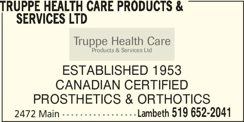 Truppe Health Care Products & Services Ltd (519-652-2041) - Display Ad - TRUPPE HEALTH CARE PRODUCTS &      SERVICES LTD ESTABLISHED 1953 CANADIAN CERTIFIED PROSTHETICS & ORTHOTICS 2472 Main - - - - - - - - - - - - - - - - -Lambeth 519 652-2041 Truppe Health Care Products & Services Ltd