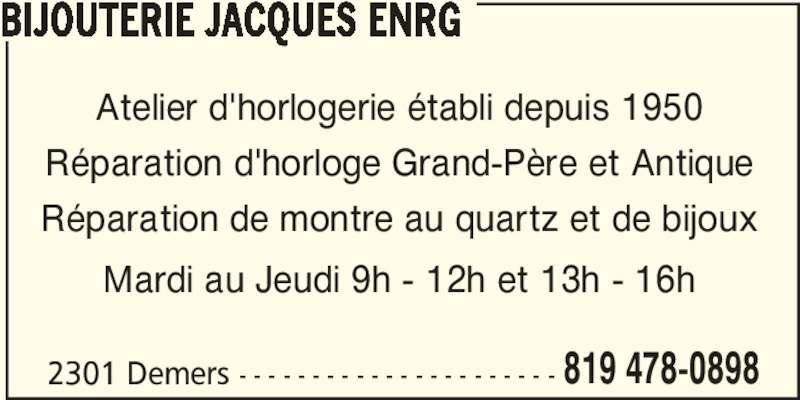 Bijouterie Jacques Enrg (819-478-0898) - Annonce illustrée======= - BIJOUTERIE JACQUES ENRG Atelier d'horlogerie établi depuis 1950 Réparation de montre au quartz et de bijoux Mardi au Jeudi 9h - 12h et 13h - 16h 2301 Demers - - - - - - - - - - - - - - - - - - - - - - 819 478-0898 Réparation d'horloge Grand-Père et Antique