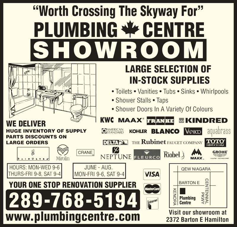 """Plumbing Centre (905-560-0061) - Display Ad - 289-768-5194 PLUMBING     CENTRE SHOWROOM """"Worth Crossing The Skyway For"""" HOURS: MON-WED 9-6 THURS-FRI 9-8, SAT 9-4 JUNE - AUG.  MON-FRI 9-6, SAT 9-4 Visit our showroom at  2372 Barton E Hamilton YOUR ONE STOP RENOVATION SUPPLIER LARGE SELECTION OF  IN-STOCK SUPPLIES • Toilets • Vanities • Tubs • Sinks • Whirlpools  • Shower Stalls • Taps • Shower Doors In A Variety Of Colours HUGE INVENTORY OF SUPPLY PARTS DISCOUNTS ON LARGE ORDERS  WE DELIVER www.plumbingcentre.com"""