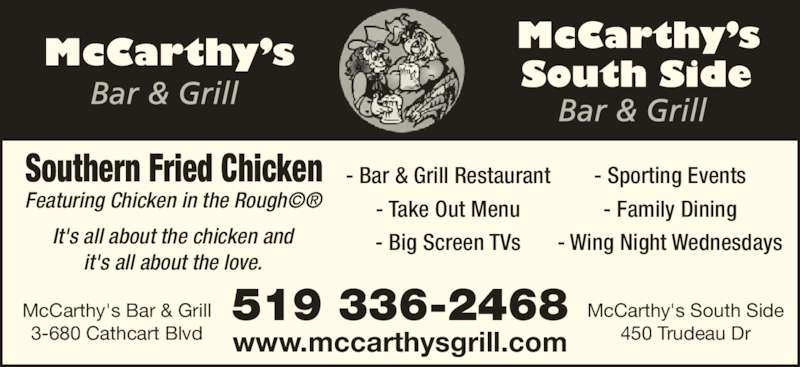McCarthy's Bar & Grill (5193362468) - Display Ad - It's all about the chicken and it's all about the love. Southern Fried Chicken Featuring Chicken in the Rough©® - Bar & Grill Restaurant - Take Out Menu - Big Screen TVs - Sporting Events - Family Dining - Wing Night Wednesdays 519 336-2468 www.mccarthysgrill.com McCarthy's Bar & Grill 3-680 Cathcart Blvd McCarthy's South Side 450 Trudeau Dr