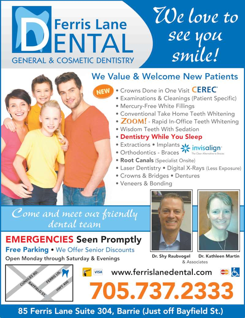 Ferris Lane Dental (7057372333) - Display Ad - • Mercury-Free White Fillings Dr. Shy Raubvogel Dr. Kathleen Martin & Associates Come and meet our friendly dental team • Conventional Take Home Teeth Whitening •                  - Rapid In-Office Teeth Whitening • Wisdom Teeth With Sedation • Dentistry While You Sleep   • Extractions • Implants   RR • Orthodontics - Braces • Root Canals (Specialist Onsite) • Laser Dentistry • Digital X-Rays (Less Exposure) • Crowns & Bridges • Dentures • Veneers & Bonding NEW We Value & Welcome New Patients CU ND LE S R D. BAYFIELD ST. FE RR IS  LN HW Y  40 Open Monday through Saturday & Evenings www.ferrislanedental.com 705.737.2333 EMERGENCIES Seen Promptly Free Parking • We Offer Senior Discounts 85 Ferris Lane Suite 304, Barrie (Just off Bayfield St.) We love to see you smile! • Crowns Done in One Visit • Examinations & Cleanings (Patient Specific)
