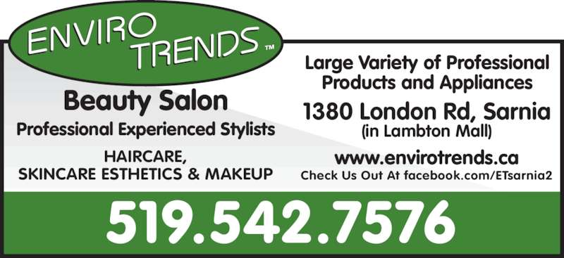Enviro Trends (5195427576) - Display Ad - 1380 London Rd, Sarnia (in Lambton Mall) HAIRCARE, SKINCARE ESTHETICS & MAKEUP Large Variety of Professional Products and Appliances Professional Experienced Stylists Beauty Salon www.envirotrends.ca Check Us Out At facebook.com/ETsarnia2 519.542.7576