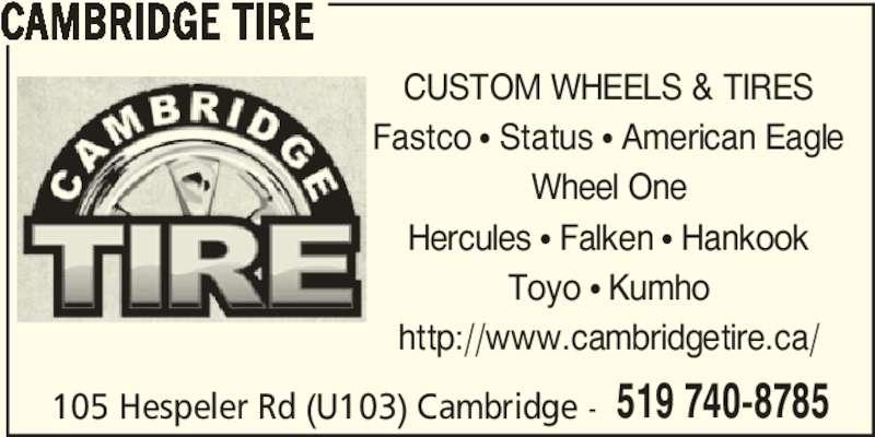 Cambridge Tire (519-740-8785) - Display Ad - 105 Hespeler Rd (U103) Cambridge - 519 740-8785 CAMBRIDGE TIRE CUSTOM WHEELS & TIRES Fastco • Status • American Eagle Wheel One Hercules • Falken • Hankook Toyo • Kumho http://www.cambridgetire.ca/