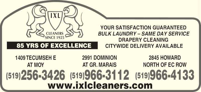 IXL Cleaners Limited (519-256-3426) - Display Ad - CLEANERS SINCE 1925 YOUR SATISFACTION GUARANTEED BULK LAUNDRY – SAME DAY SERVICE DRAPERY CLEANING  CITYWIDE DELIVERY AVAILABLE www.ixlcleaners.com 1409 TECUMSEH E AT MOY (519)256-3426 2991 DOMINION (519)966-3112 2845 HOWARD NORTH OF EC ROW (519)966-4133 85 YRS OF EXCELLENCE AT GR. MARAIS