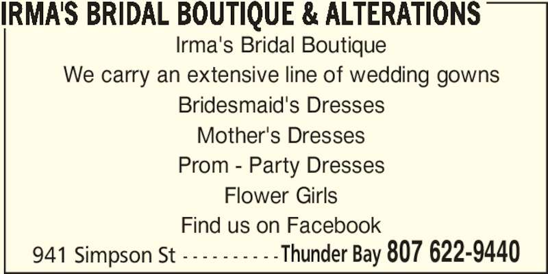 Irma's Bridal Boutique & Alterations (807-622-9440) - Display Ad - IRMA'S BRIDAL BOUTIQUE & ALTERATIONS Irma's Bridal Boutique We carry an extensive line of wedding gowns Bridesmaid's Dresses Mother's Dresses Prom - Party Dresses Flower Girls Find us on Facebook 941 Simpson St - - - - - - - - - -Thunder Bay 807 622-9440