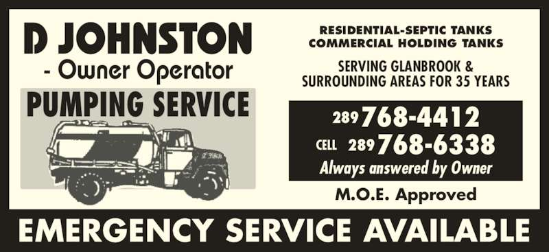 Johnston Pumping Service (905-679-6755) - Display Ad - CELL 289768-6338 Always answered by Owner M.O.E. Approved EMERGENCY SERVICE AVAILABLE 289768-4412 PUMPING SERVICE D JOHNSTON - Owner Operator RESIDENTIAL-SEPTIC TANKS COMMERCIAL HOLDING TANKS SERVING GLANBROOK & SURROUNDING AREAS FOR 35 YEARS