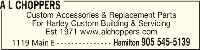 A L Choppers (905-545-5139) - Display Ad - 1119 Main E - - - - - - - - - - - - - - - Hamilton 905 545-5139 Custom Accessories & Replacement Parts For Harley Custom Building & Servicing Est 1971 www.alchoppers.com A L CHOPPERS