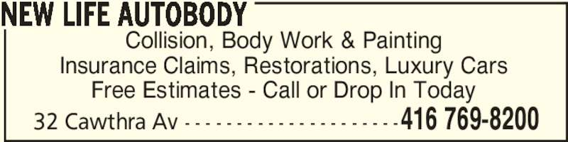 New Life Autobody (416-769-8200) - Display Ad - 32 Cawthra Av - - - - - - - - - - - - - - - - - - - - -416 769-8200 Collision, Body Work & Painting Insurance Claims, Restorations, Luxury Cars Free Estimates - Call or Drop In Today NEW LIFE AUTOBODY