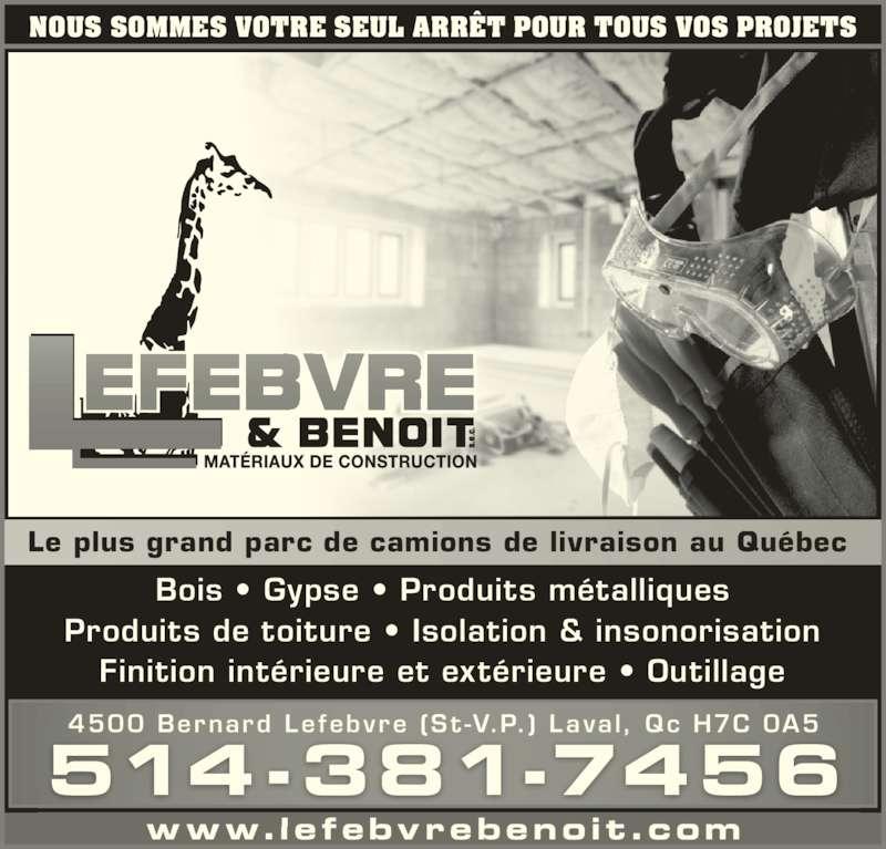 Lefebvre & Benoit (514-381-7456) - Annonce illustrée======= - Produits de toiture • Isolation & insonorisation Finition intérieure et extérieure • Outillage NOUS SOMMES VOTRE SEUL ARRÊT POUR TOUS VOS PROJETS Le plus grand parc de camions de livraison au Québec  www.lefebvrebenoit.com 514-381-7456 4500 Bernard Lefebvre (St -V.P.) Laval, Qc H7C 0A5 Bois • Gypse • Produits métalliques