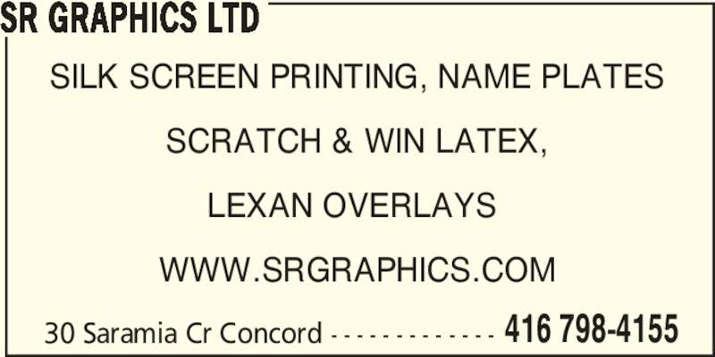 SR Graphics (416-798-7155) - Display Ad - SILK SCREEN PRINTING, NAME PLATES SCRATCH & WIN LATEX, LEXAN OVERLAYS  WWW.SRGRAPHICS.COM 30 Saramia Cr Concord - - - - - - - - - - - - - 416 798-4155 SR GRAPHICS LTD