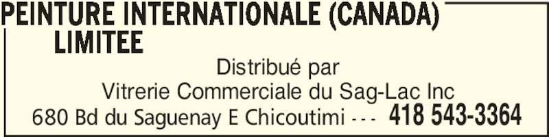 Vitrerie Commerciale Du Saguenay Lac St-Jean (418-543-3364) - Display Ad - Vitrerie Commerciale du Sag-Lac Inc Distribué par PEINTURE INTERNATIONALE (CANADA) LIMITEE 418 543-3364680 Bd du Saguenay E Chicoutimi - - - Vitrerie Commerciale du Sag-Lac Inc PEINTURE INTERNATIONALE (CANADA) LIMITEE 418 543-3364680 Bd du Saguenay E Chicoutimi - - - Distribué par