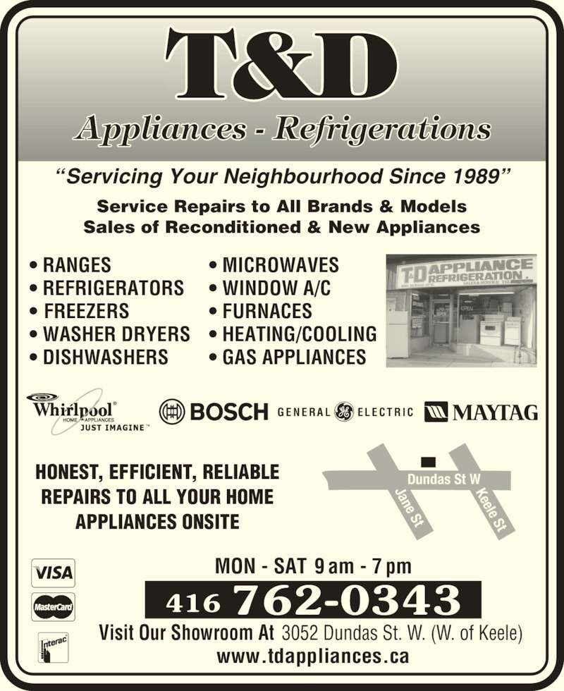 """T&D Appliances Refrigeration (416-762-0343) - Display Ad - Appliances - Refrigerations T&D MON - SAT 9 am - 7 pm 416 762-0343 3052 Dundas St. W. (W. of Keele) Visit Our Showroom At www.tdappliances.ca """" Servicing Your Neighbourhood Since 1989"""" Service Repairs to All Brands & Models Sales of Reconditioned & New Appliances • RANGES • REFRIGERATORS •  FREEZERS • WASHER DRYERS • DISHWASHERS Dundas St WKeele St Jane St HONEST, EFFICIENT, RELIABLE REPAIRS TO ALL YOUR HOME APPLIANCES ONSITE G E N E R A L E L E C T R I C • MICROWAVES • WINDOW A/C • FURNACES • HEATING/COOLING • GAS APPLIANCES"""