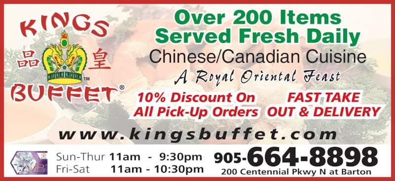 Kings Buffet (9056648898) - Display Ad - w w w. k i n g s b u f f e t . c o m   905-664-8898 200 Centennial Pkwy N at Barton A Royal  Ori en ta l  Feas t Over 200 Items Served Fresh Daily Sun-Thur 11am  -  9:30pm Fri-Sat      11am - 10:30pm Chinese/Canadian Cuisine