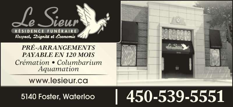 Le Sieur Résidence Funéraire (450-539-5551) - Annonce illustrée======= - R É S I D E N C E  F U N É R A I R E 5140 Foster, Waterloo 450-539-5551 www.lesieur.ca PRÉ-ARRANGEMENTS PAYABLE EN 120 MOIS Aquamation Crémation • Columbarium