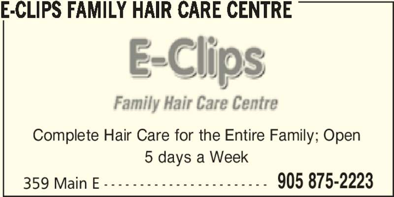 E-Clips Family Hair Care Centre (905-875-2223) - Display Ad - 359 Main E - - - - - - - - - - - - - - - - - - - - - - - 905 875-2223 E-CLIPS FAMILY HAIR CARE CENTRE Complete Hair Care for the Entire Family; Open 5 days a Week