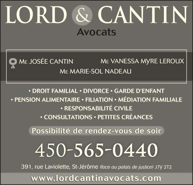 Lord et Cantin Avocats (4505650440) - Annonce illustrée======= - • PENSION ALIMENTAIRE • FILIATION • MÉDIATION FAMILIALE • RESPONSABILITÉ CIVILE • CONSULTATIONS • PETITES CRÉANCES ME VANESSA MYRE LEROUXME JOSÉE CANTIN                       ME MARIE-SOL NADEAU & CANTINLORD         Avocats www.lordcantinavocats.com 391, rue Laviolette, St-Jérôme (face au palais de justice) J7Y 2T2 450-565-0440 Possibilité de rendez-vous de soir • DROIT FAMILIAL • DIVORCE • GARDE D'ENFANT