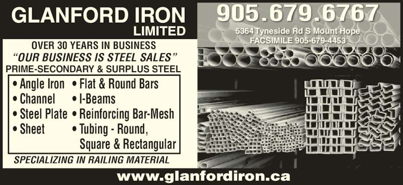 """Glanford Iron Limited (905-679-6767) - Display Ad - www.glanfordiron.ca SPECIALIZING IN RAILING MATERIAL OVER 30 YEARS IN BUSINESS """"OUR BUSINESS IS STEEL SALES"""" PRIME-SECONDARY & SURPLUS STEEL • Angle Iron • Channel • Steel Plate • Sheet • Flat & Round Bars • I-Beams • Reinforcing Bar-Mesh • Tubing - Round, Square & Rectangular GLANFORD IRON LIMITED 5364 Tyneside Rd S Mount Hope FACSIMILE 905-679-4453 905.679.6767"""