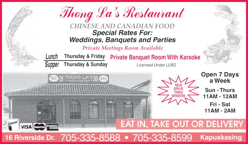 Thong La's Restaurant (7053358588) - Display Ad - CHINESE AND CANADIAN FOOD Special Rates For: Weddings, Banquets and Parties Private Meetings Room Available Thursday & Sunday Thursday & Friday  Lunch  Supper Private Banquet Room With Karaoke Licensed Under LLBO NEW DRIVE THRU WINDOW Open 7 Days a Week Sun - Thurs 11AM - 12AM Fri - Sat 11AM - 2AM EAT IN, TAKE OUT OR DELIVERY 16 Riverside Dr. Kapuskasing705-335-8588  •  705-335-8599